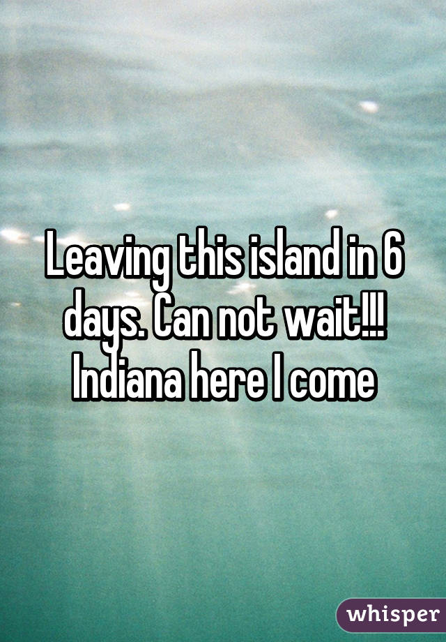 Leaving this island in 6 days. Can not wait!!! Indiana here I come