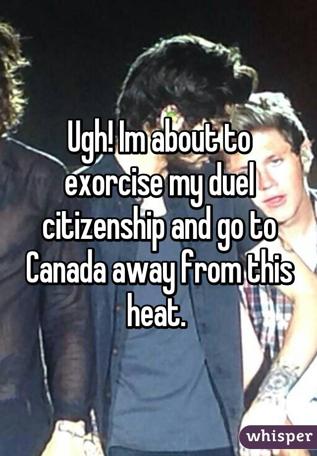 Ugh! Im about to exorcise my duel citizenship and go to Canada away from this heat.