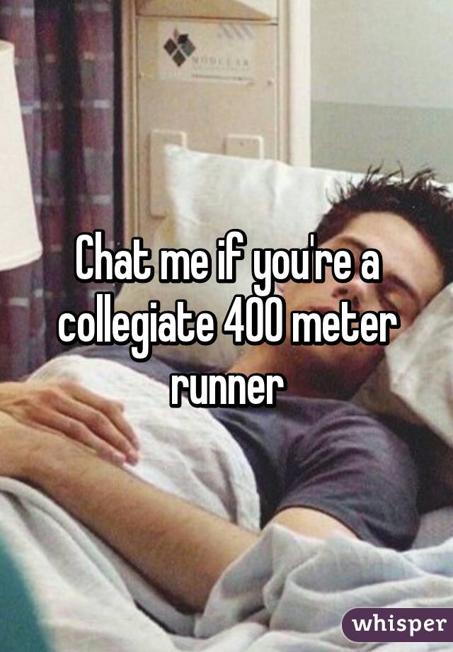 Chat me if you're a collegiate 400 meter runner