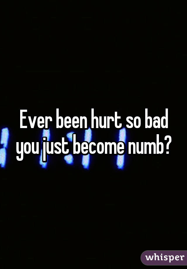 Ever been hurt so bad you just become numb?