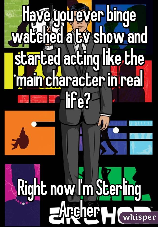 Have you ever binge watched a tv show and started acting like the main character in real life?     Right now I'm Sterling Archer