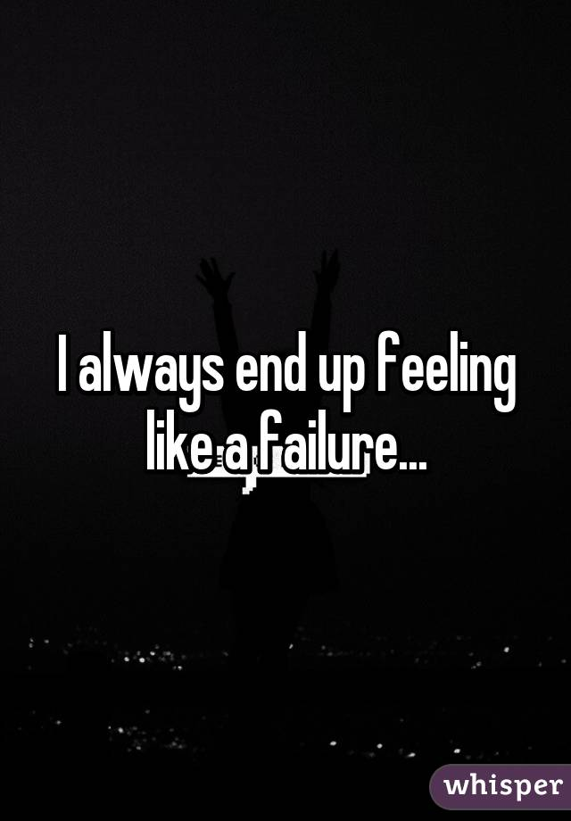 I always end up feeling like a failure...
