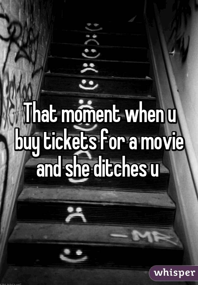 That moment when u buy tickets for a movie and she ditches u