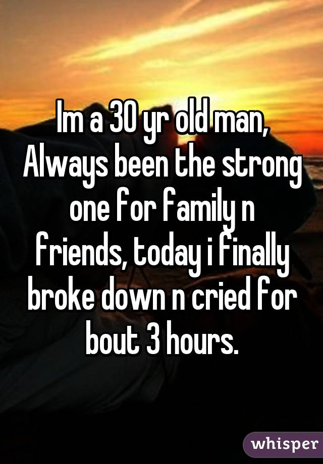 Im a 30 yr old man, Always been the strong one for family n friends, today i finally broke down n cried for bout 3 hours.