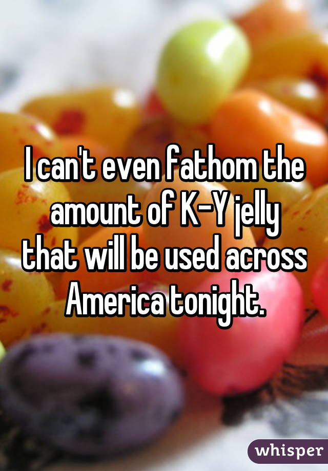 I can't even fathom the amount of K-Y jelly that will be used across America tonight.