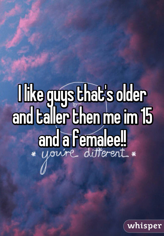 I like guys that's older and taller then me im 15 and a femalee!!