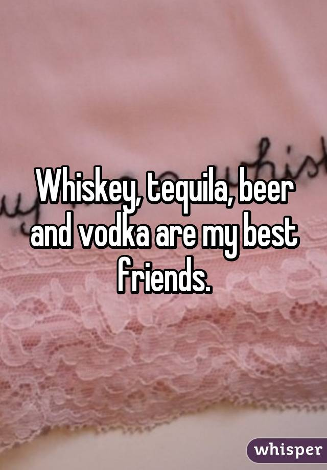Whiskey, tequila, beer and vodka are my best friends.