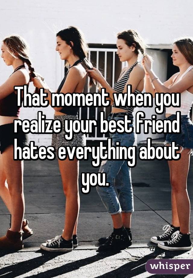 That moment when you realize your best friend hates everything about you.