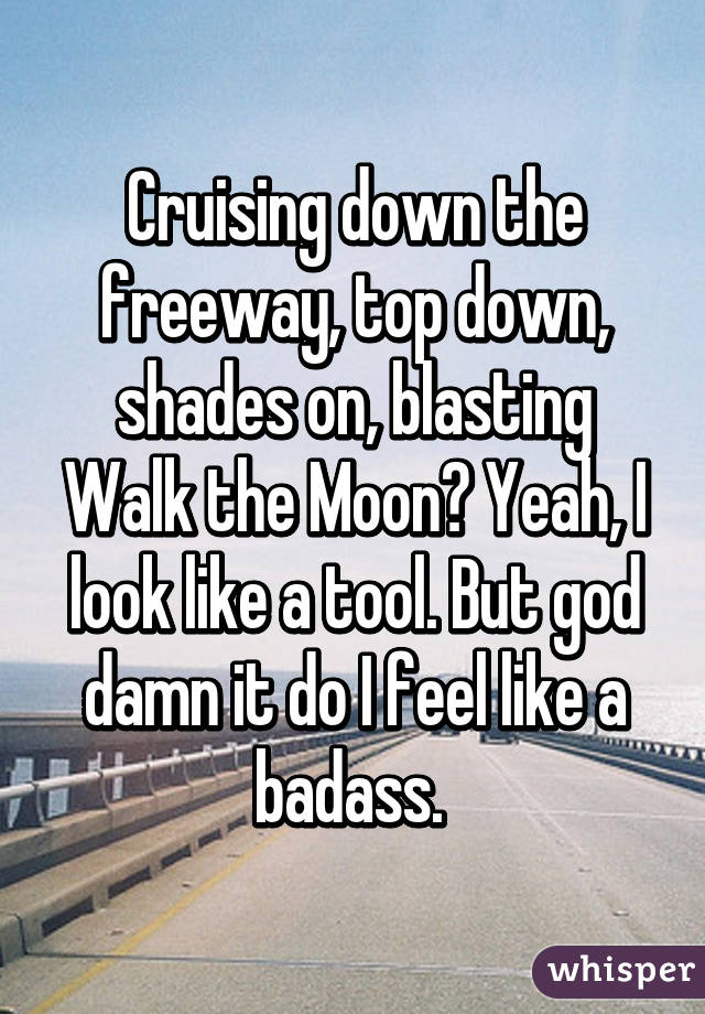 Cruising down the freeway, top down, shades on, blasting Walk the Moon? Yeah, I look like a tool. But god damn it do I feel like a badass.