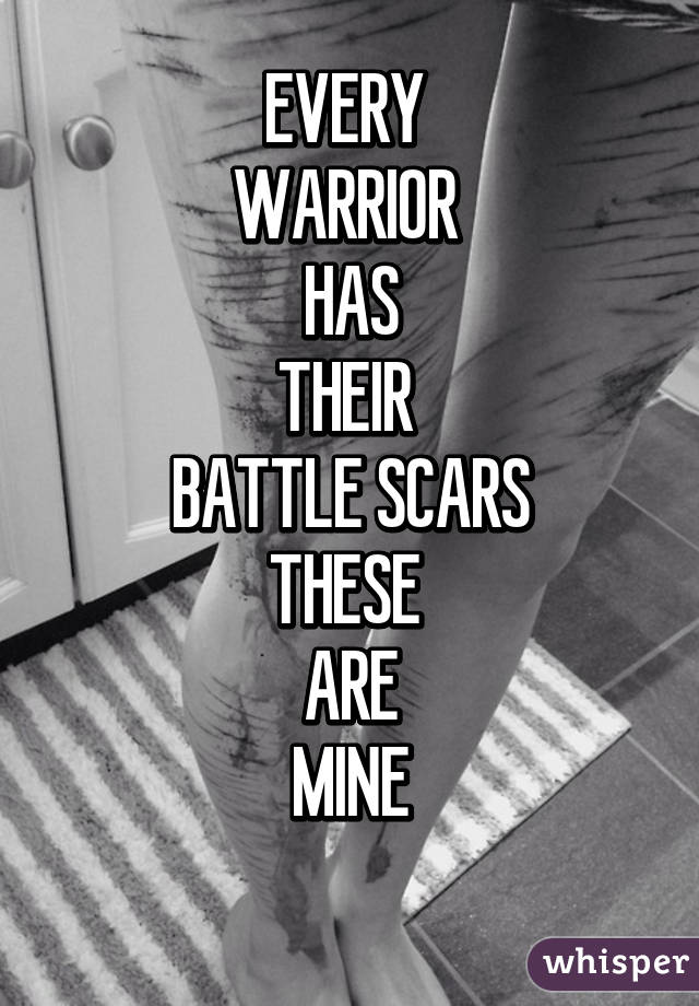 EVERY  WARRIOR  HAS THEIR  BATTLE SCARS THESE  ARE MINE