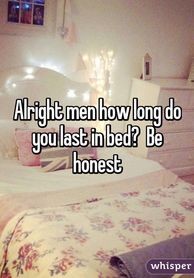 Alright men how long do you last in bed?  Be honest