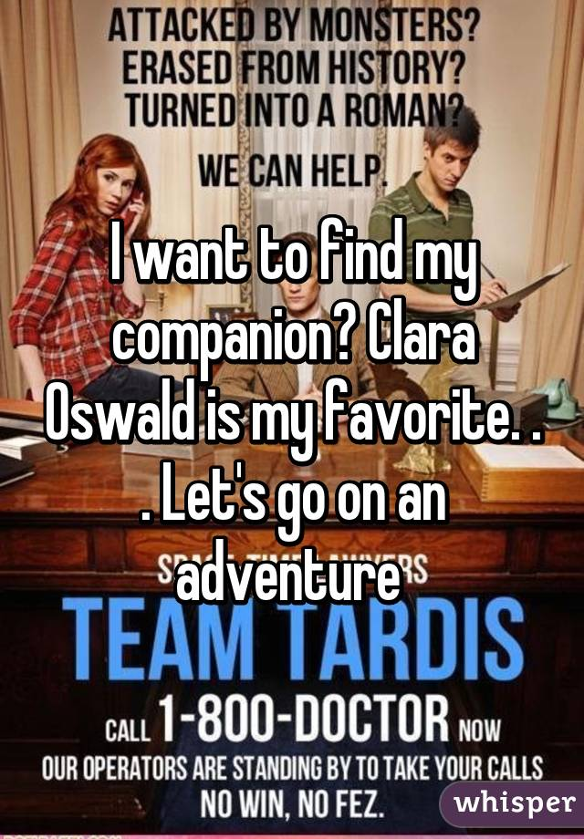 I want to find my companion? Clara Oswald is my favorite. . . Let's go on an adventure