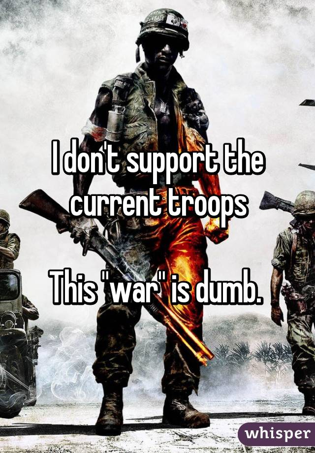 """I don't support the current troops  This """"war"""" is dumb."""