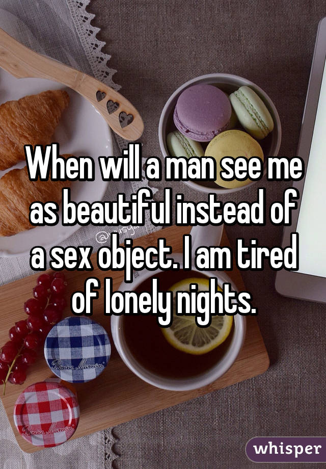 When will a man see me as beautiful instead of a sex object. I am tired of lonely nights.