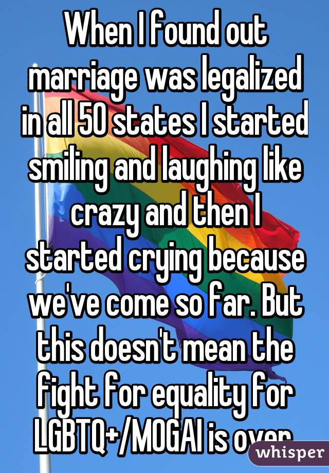 When I found out marriage was legalized in all 50 states I started smiling and laughing like crazy and then I started crying because we've come so far. But this doesn't mean the fight for equality for LGBTQ+/MOGAI is over.