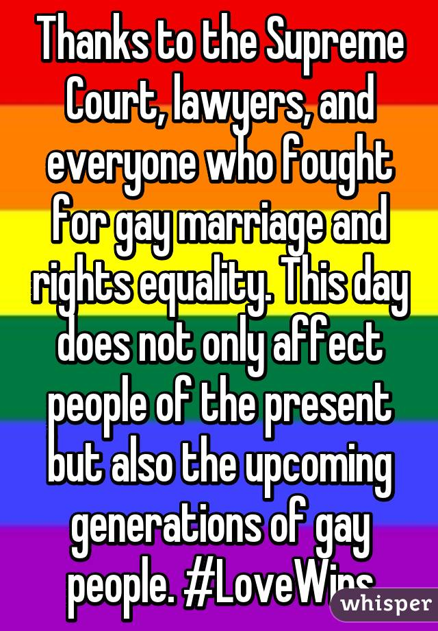 Thanks to the Supreme Court, lawyers, and everyone who fought for gay marriage and rights equality. This day does not only affect people of the present but also the upcoming generations of gay people. #LoveWins
