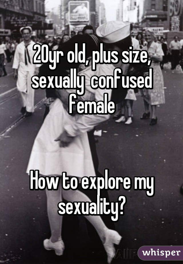 20yr old, plus size, sexually  confused female   How to explore my sexuality?