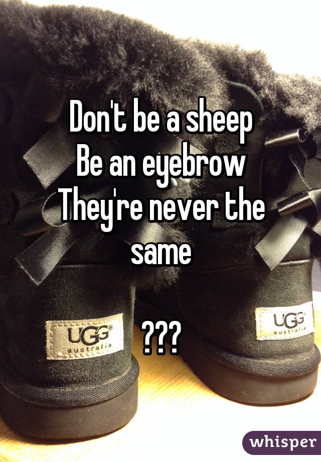 Don't be a sheep Be an eyebrow They're never the same  😂😭😭