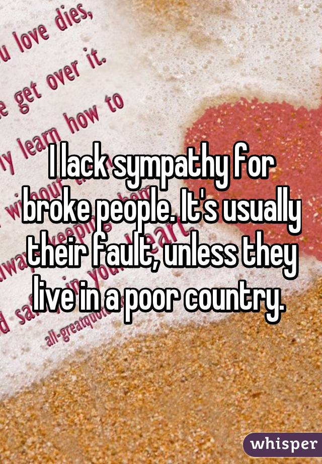 I lack sympathy for broke people. It's usually their fault, unless they live in a poor country.
