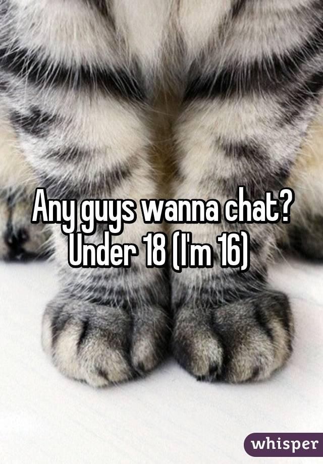 Any guys wanna chat? Under 18 (I'm 16)
