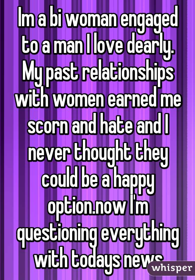 Im a bi woman engaged to a man I love dearly. My past relationships with women earned me scorn and hate and I never thought they could be a happy option.now I'm questioning everything with todays news