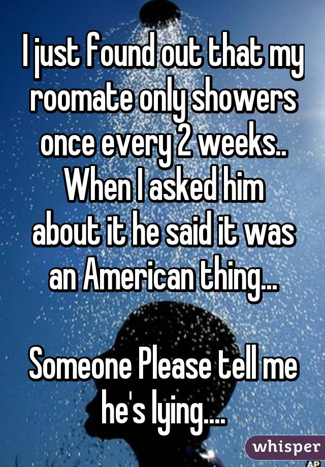 I just found out that my roomate only showers once every 2 weeks.. When I asked him about it he said it was an American thing...  Someone Please tell me he's lying....