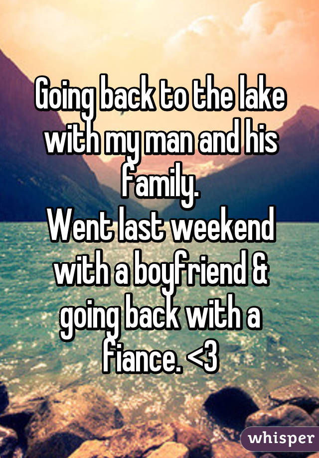 Going back to the lake with my man and his family. Went last weekend with a boyfriend & going back with a fiance. <3