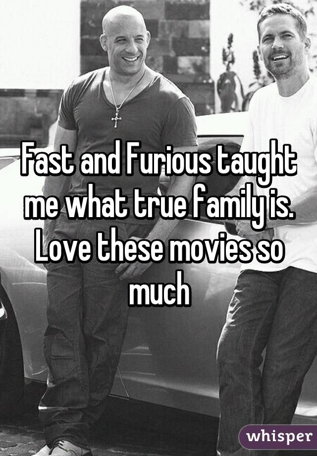 Fast and Furious taught me what true family is. Love these movies so much