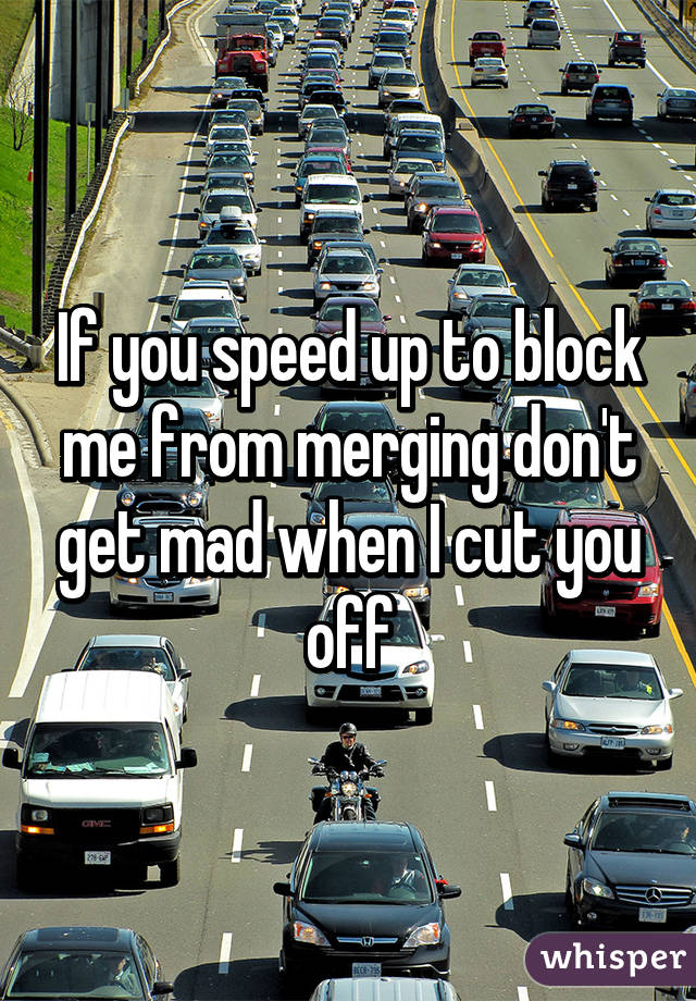 If you speed up to block me from merging don't get mad when I cut you off