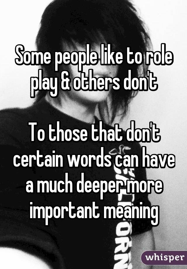 Some people like to role play & others don't  To those that don't certain words can have a much deeper more important meaning