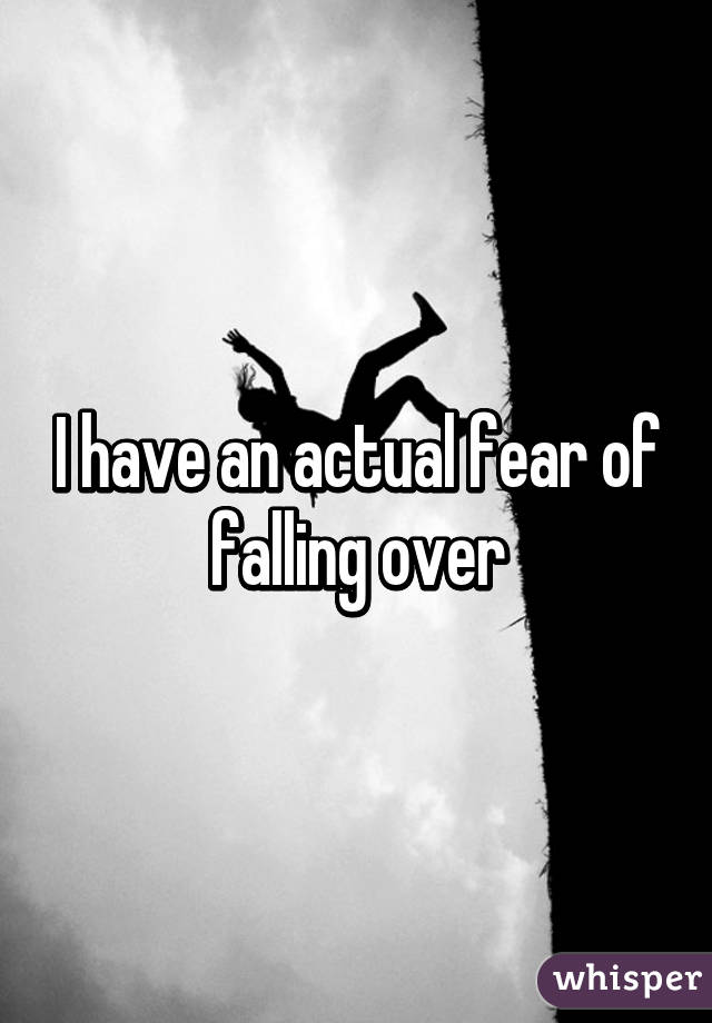 I have an actual fear of falling over