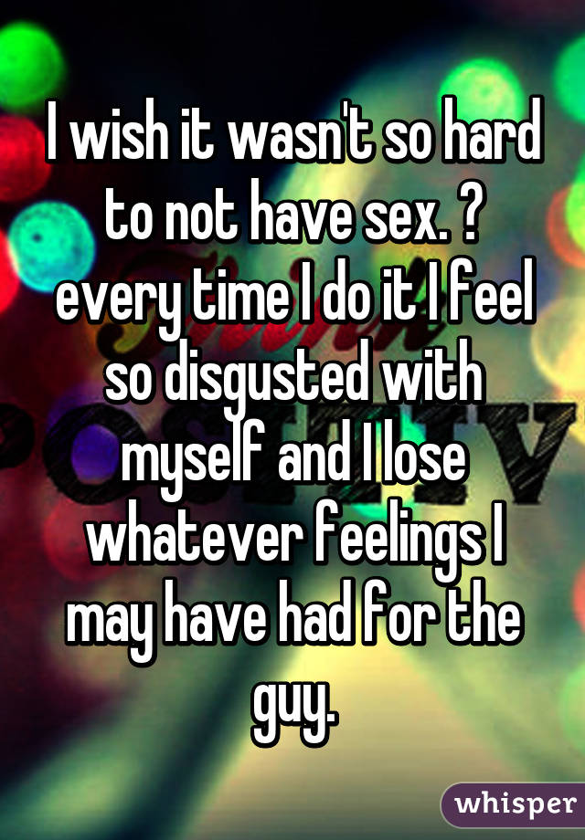 I wish it wasn't so hard to not have sex. 😔 every time I do it I feel so disgusted with myself and I lose whatever feelings I may have had for the guy.