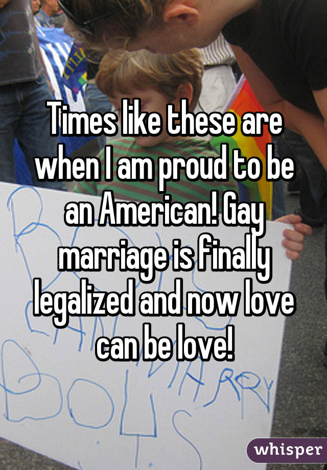 Times like these are when I am proud to be an American! Gay marriage is finally legalized and now love can be love!