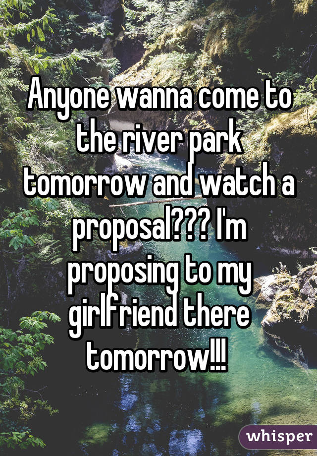 Anyone wanna come to the river park tomorrow and watch a proposal??? I'm proposing to my girlfriend there tomorrow!!!