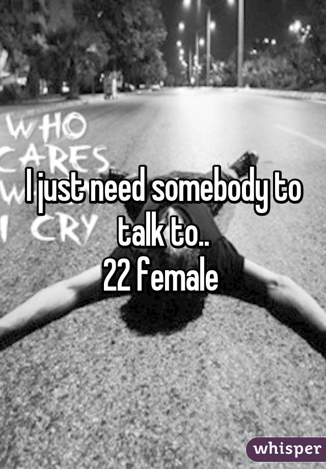 I just need somebody to talk to.. 22 female