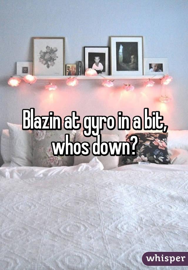 Blazin at gyro in a bit, whos down?