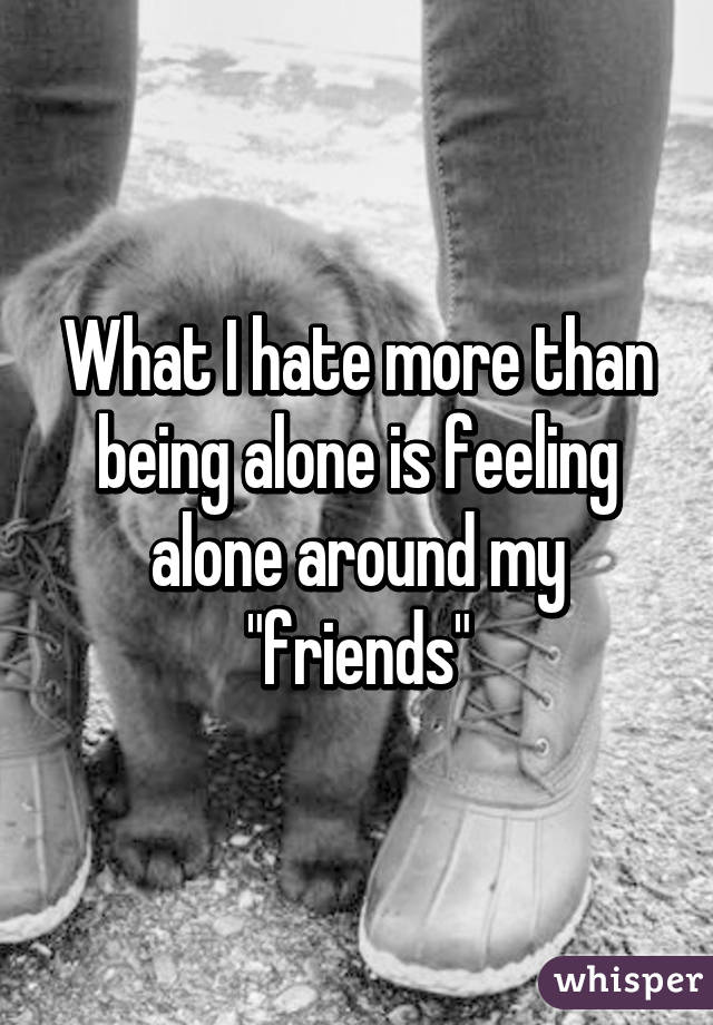 """What I hate more than being alone is feeling alone around my """"friends"""""""