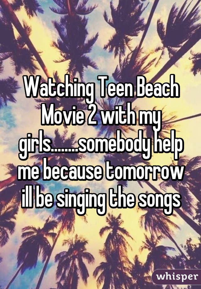 Watching Teen Beach Movie 2 with my girls........somebody help me because tomorrow ill be singing the songs