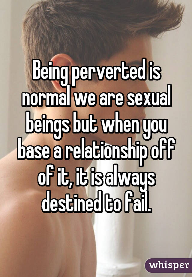 Being perverted is normal we are sexual beings but when you base a relationship off of it, it is always destined to fail.