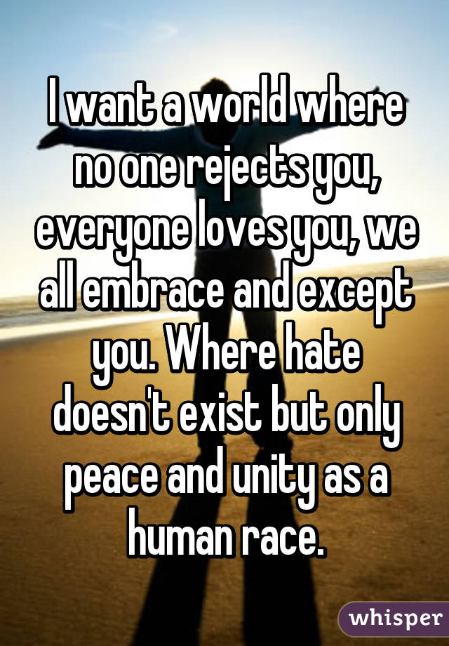 I want a world where no one rejects you, everyone loves you, we all embrace and except you. Where hate doesn't exist but only peace and unity as a human race.
