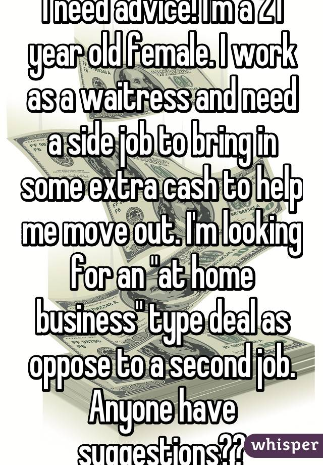 "I need advice! I'm a 21 year old female. I work as a waitress and need a side job to bring in some extra cash to help me move out. I'm looking for an ""at home business"" type deal as oppose to a second job. Anyone have suggestions??"