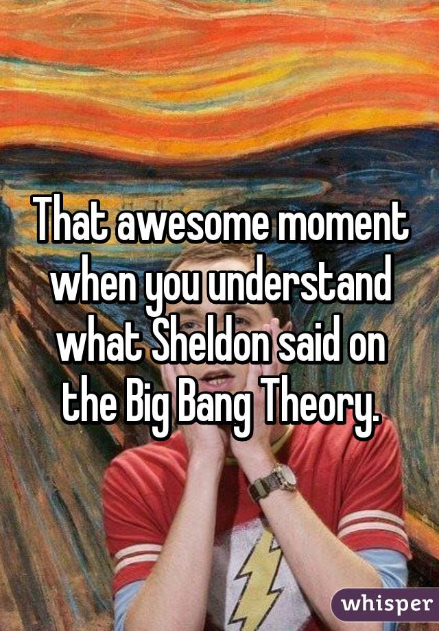 That awesome moment when you understand what Sheldon said on the Big Bang Theory.