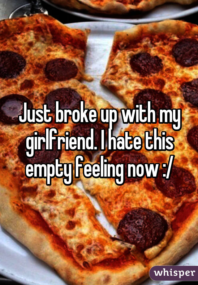 Just broke up with my girlfriend. I hate this empty feeling now :/