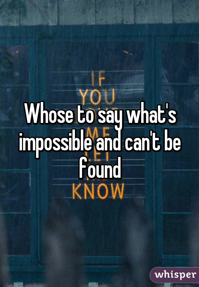 Whose to say what's impossible and can't be found