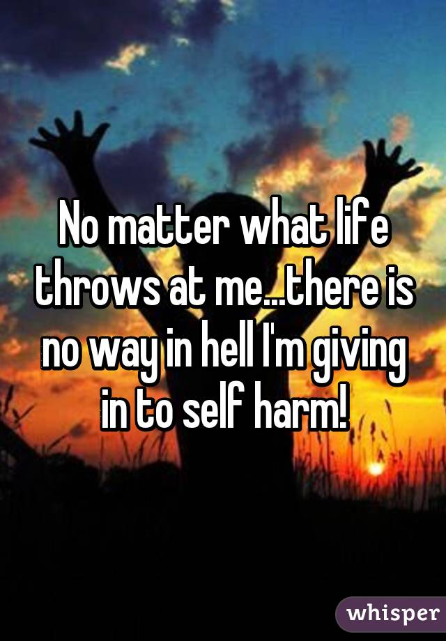 No matter what life throws at me...there is no way in hell I'm giving in to self harm!