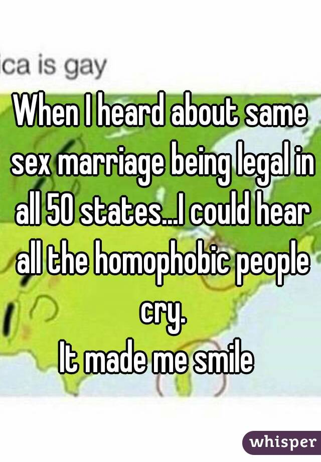 When I heard about same sex marriage being legal in all 50 states...I could hear all the homophobic people cry. It made me smile