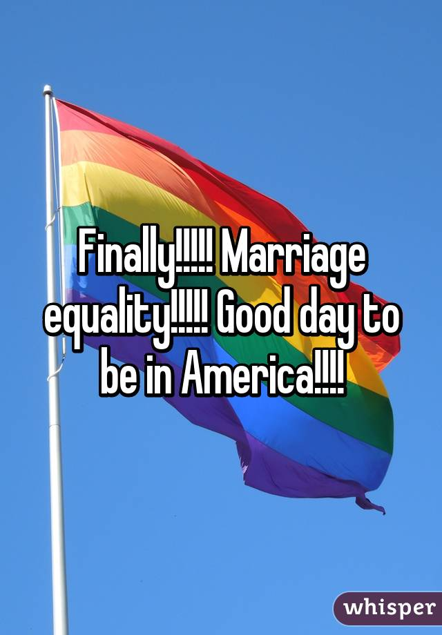 Finally!!!!! Marriage equality!!!!! Good day to be in America!!!!