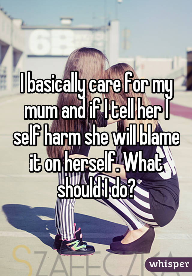 I basically care for my mum and if I tell her I self harm she will blame it on herself. What should I do?