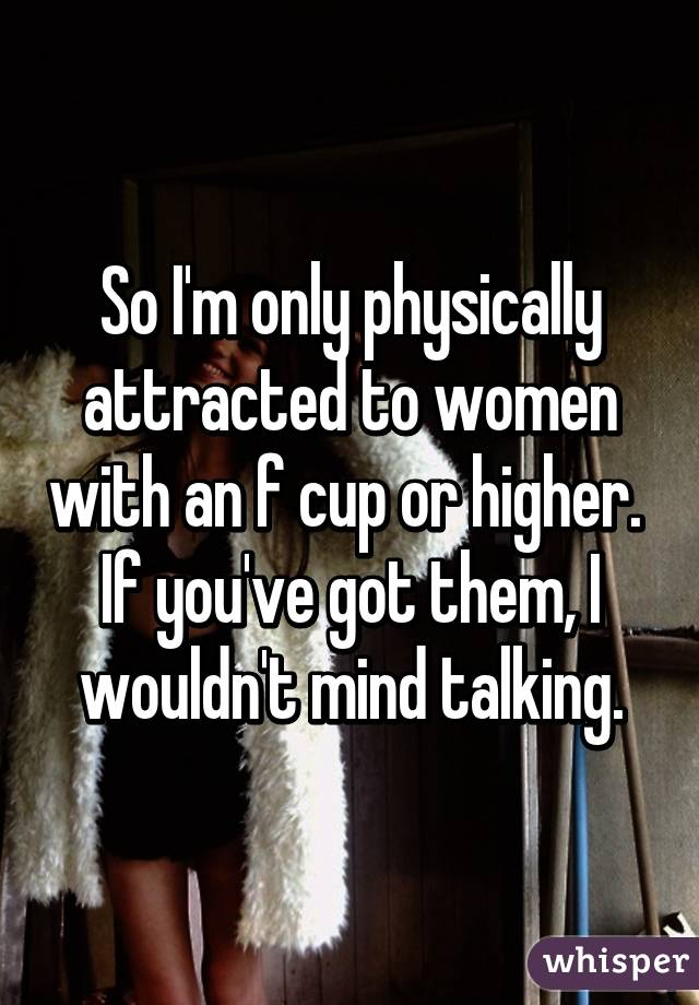 So I'm only physically attracted to women with an f cup or higher.  If you've got them, I wouldn't mind talking.