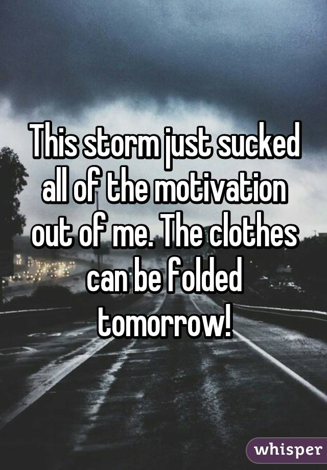 This storm just sucked all of the motivation out of me. The clothes can be folded tomorrow!